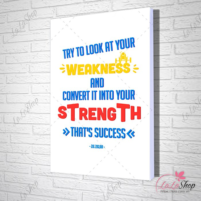 Tranh văn phòng try to look at your weakness and convert it into your strength that 's success